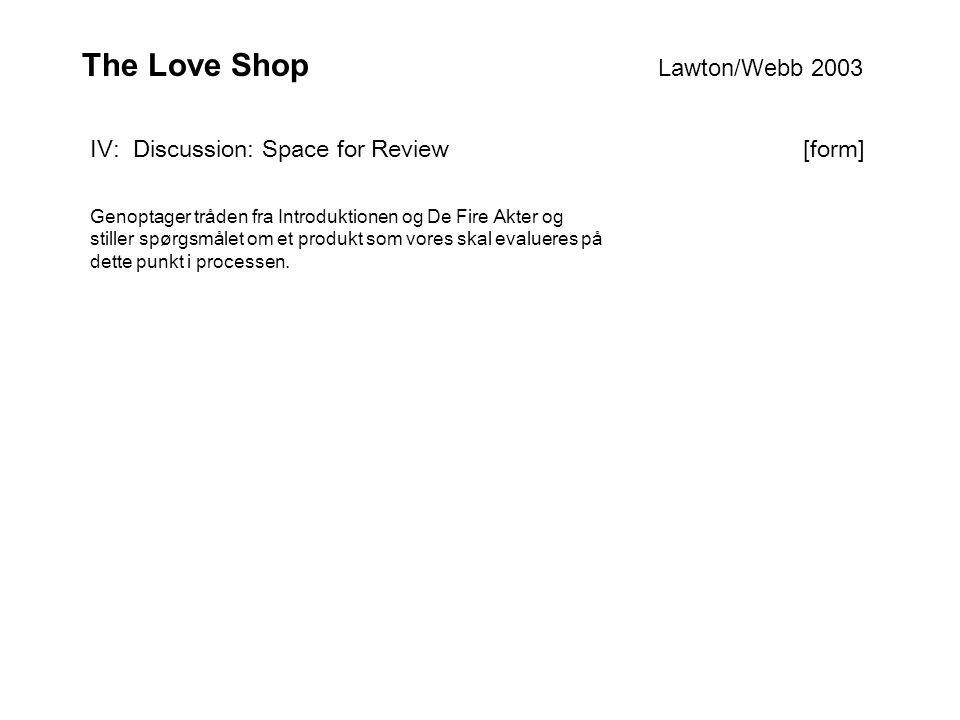 The Love Shop Lawton/Webb 2003 IV: Discussion: Space for Review [form] Genoptager tråden fra Introduktionen og De Fire Akter og stiller spørgsmålet om et produkt som vores skal evalueres på dette punkt i processen.