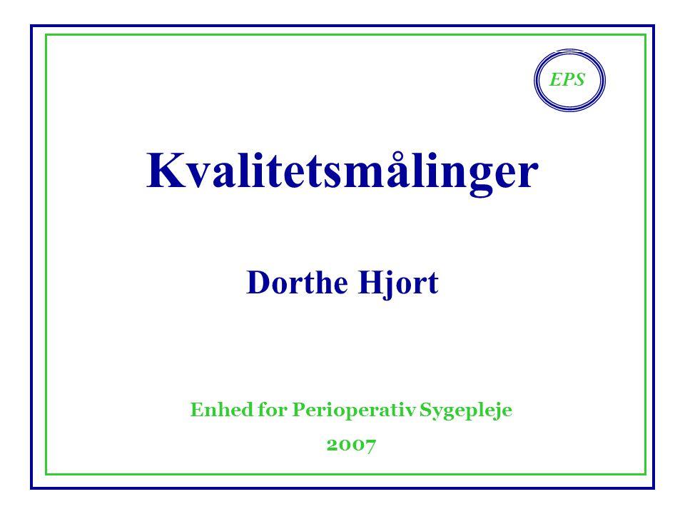 EPS Enhed for Perioperativ Sygepleje 2007 Kvalitetsmålinger Dorthe Hjort