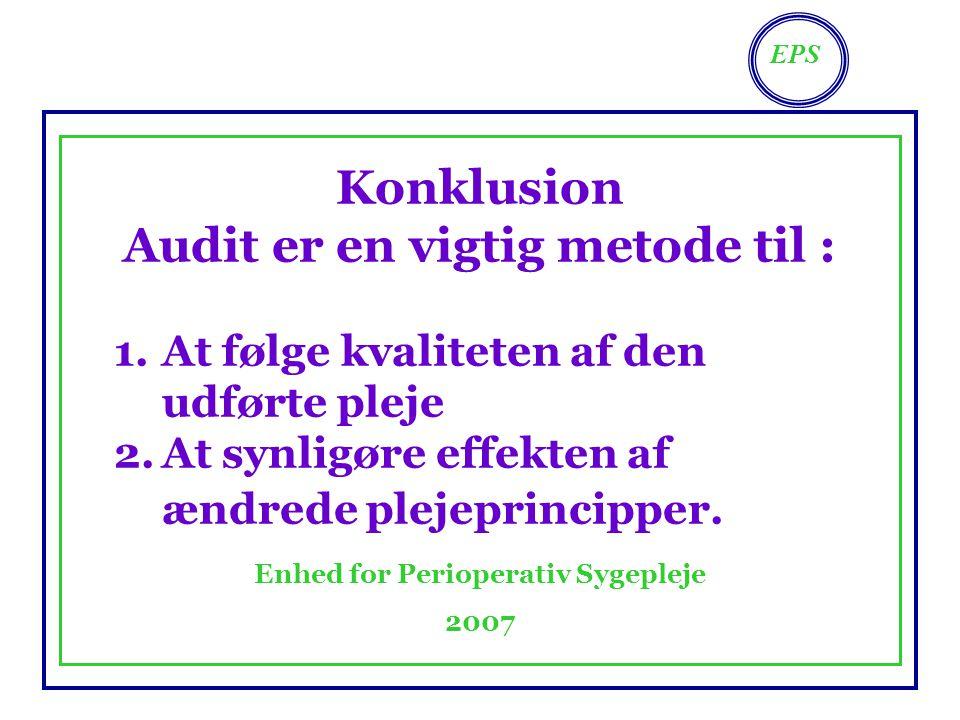 EPS Enhed for Perioperativ Sygepleje 2007 Konklusion Audit er en vigtig metode til : 1.At følge kvaliteten af den udførte pleje 2.At synligøre effekten af ændrede plejeprincipper.