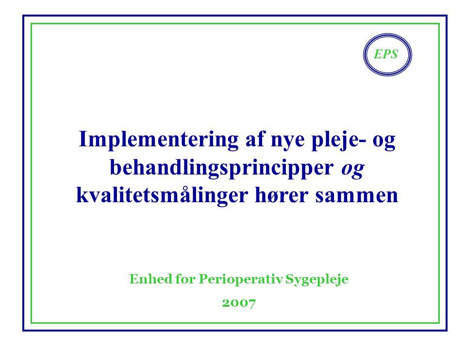 EPS Enhed for Perioperativ Sygepleje 2007 Implementering af nye pleje- og behandlingsprincipper og kvalitetsmålinger hører sammen