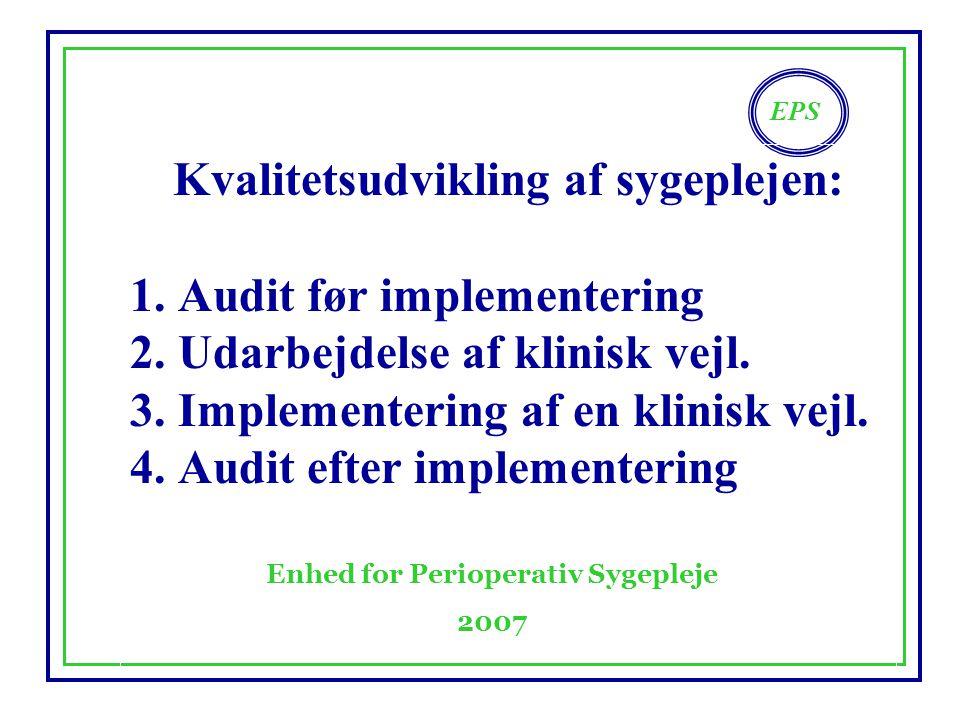 EPS Enhed for Perioperativ Sygepleje 2007 Kvalitetsudvikling af sygeplejen: 1.Audit før implementering 2.Udarbejdelse af klinisk vejl.