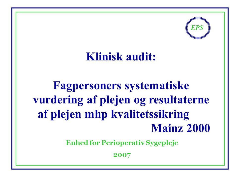 EPS Enhed for Perioperativ Sygepleje 2007 Klinisk audit: Fagpersoners systematiske vurdering af plejen og resultaterne af plejen mhp kvalitetssikring Mainz 2000
