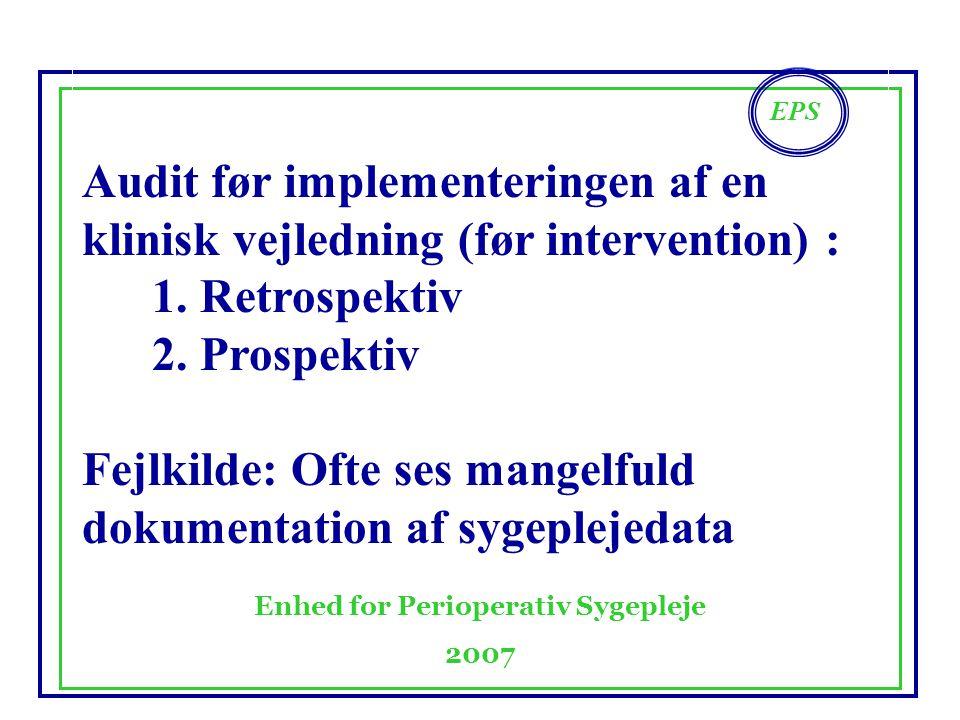 EPS Enhed for Perioperativ Sygepleje 2007 Audit før implementeringen af en klinisk vejledning (før intervention) : 1.Retrospektiv 2.Prospektiv Fejlkilde: Ofte ses mangelfuld dokumentation af sygeplejedata