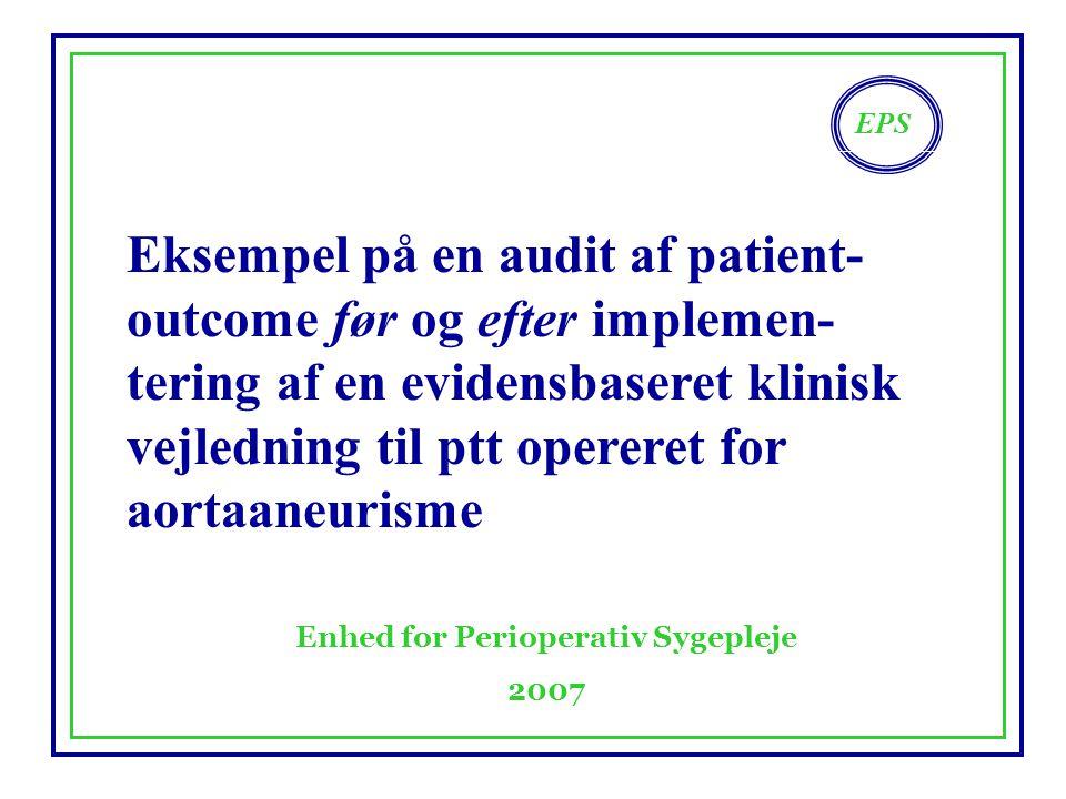 EPS Enhed for Perioperativ Sygepleje 2007 Eksempel på en audit af patient- outcome før og efter implemen- tering af en evidensbaseret klinisk vejledning til ptt opereret for aortaaneurisme