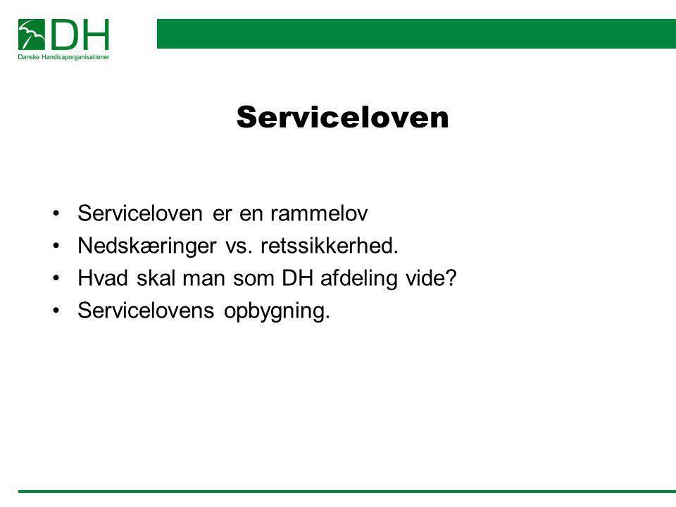 Serviceloven Serviceloven er en rammelov Nedskæringer vs. retssikkerhed. Hvad skal man som DH afdeling vide? Servicelovens opbygning.