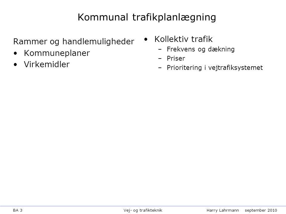 BA 3Harry Lahrmannseptember 2010 Vej- og trafikteknik Kommunal trafikplanlægning Rammer og handlemuligheder Kommuneplaner Virkemidler Kollektiv trafik –Frekvens og dækning –Priser –Prioritering i vejtrafiksystemet