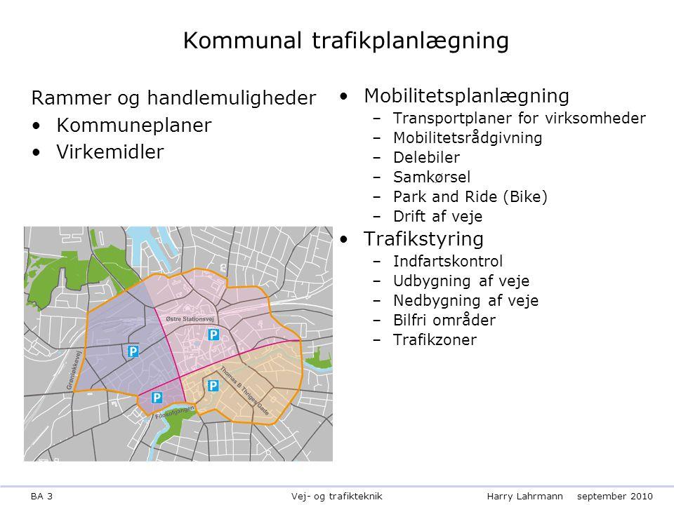 BA 3Harry Lahrmannseptember 2010 Vej- og trafikteknik Kommunal trafikplanlægning Rammer og handlemuligheder Kommuneplaner Virkemidler Mobilitetsplanlægning –Transportplaner for virksomheder –Mobilitetsrådgivning –Delebiler –Samkørsel –Park and Ride (Bike) –Drift af veje Trafikstyring –Indfartskontrol –Udbygning af veje –Nedbygning af veje –Bilfri områder –Trafikzoner