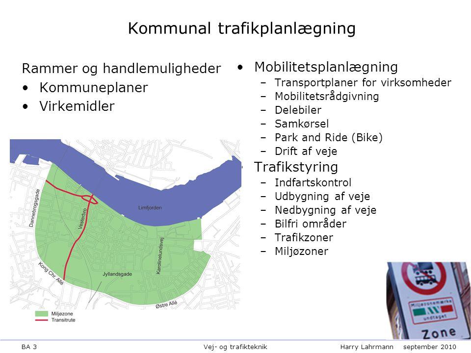 BA 3Harry Lahrmannseptember 2010 Vej- og trafikteknik Kommunal trafikplanlægning Rammer og handlemuligheder Kommuneplaner Virkemidler Mobilitetsplanlægning –Transportplaner for virksomheder –Mobilitetsrådgivning –Delebiler –Samkørsel –Park and Ride (Bike) –Drift af veje Trafikstyring –Indfartskontrol –Udbygning af veje –Nedbygning af veje –Bilfri områder –Trafikzoner –Miljøzoner