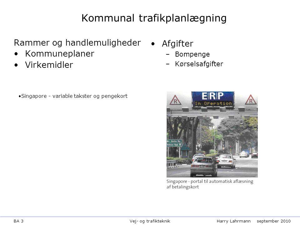 BA 3Harry Lahrmannseptember 2010 Vej- og trafikteknik Kommunal trafikplanlægning Rammer og handlemuligheder Kommuneplaner Virkemidler Afgifter –Bompenge –Kørselsafgifter Singapore - variable takster og pengekort
