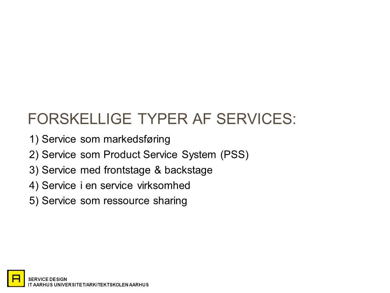 SERVICE DESIGN IT AARHUS UNIVERSITET/ARKITEKTSKOLEN AARHUS FORSKELLIGE TYPER AF SERVICES: 1) Service som markedsføring 2) Service som Product Service System (PSS) 3) Service med frontstage & backstage 4) Service i en service virksomhed 5) Service som ressource sharing