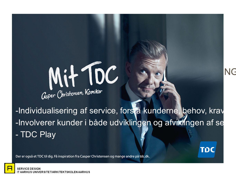 SERVICE DESIGN IT AARHUS UNIVERSITET/ARKITEKTSKOLEN AARHUS SERVICE SOM MARKETING / SERVICE MARKETING Eksempel: TDC -Individualisering af service, forstå kunderne, behov, krav, forventninger -Involverer kunder i både udviklingen og afviklingen af servicen - TDC Play