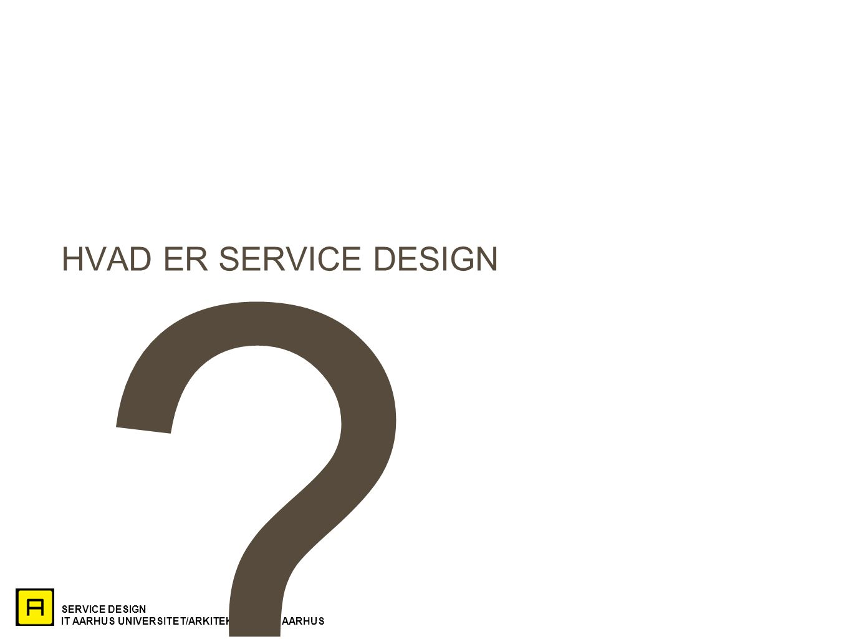 SERVICE DESIGN IT AARHUS UNIVERSITET/ARKITEKTSKOLEN AARHUS HVAD ER SERVICE DESIGN