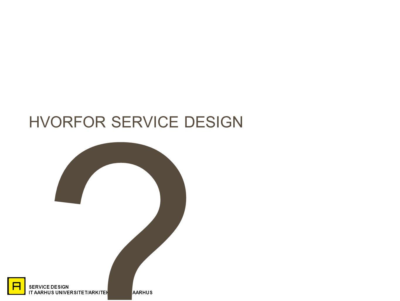 SERVICE DESIGN IT AARHUS UNIVERSITET/ARKITEKTSKOLEN AARHUS HVORFOR SERVICE DESIGN