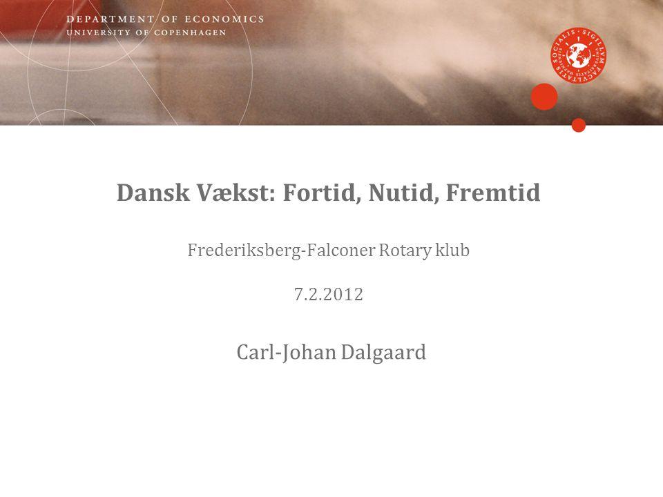 Dansk Vækst: Fortid, Nutid, Fremtid Frederiksberg-Falconer Rotary klub 7.2.2012 Carl-Johan Dalgaard