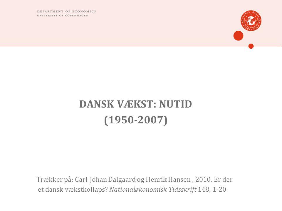 DANSK VÆKST: NUTID (1950-2007) Trækker på: Carl-Johan Dalgaard og Henrik Hansen, 2010.