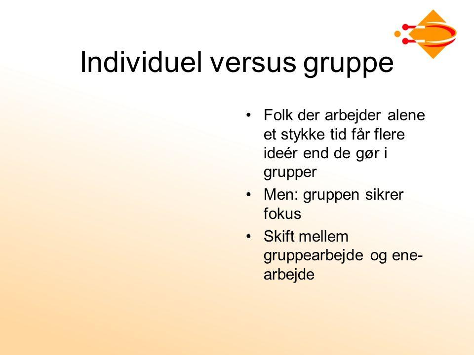 Individuel versus gruppe Folk der arbejder alene et stykke tid får flere ideér end de gør i grupper Men: gruppen sikrer fokus Skift mellem gruppearbejde og ene- arbejde
