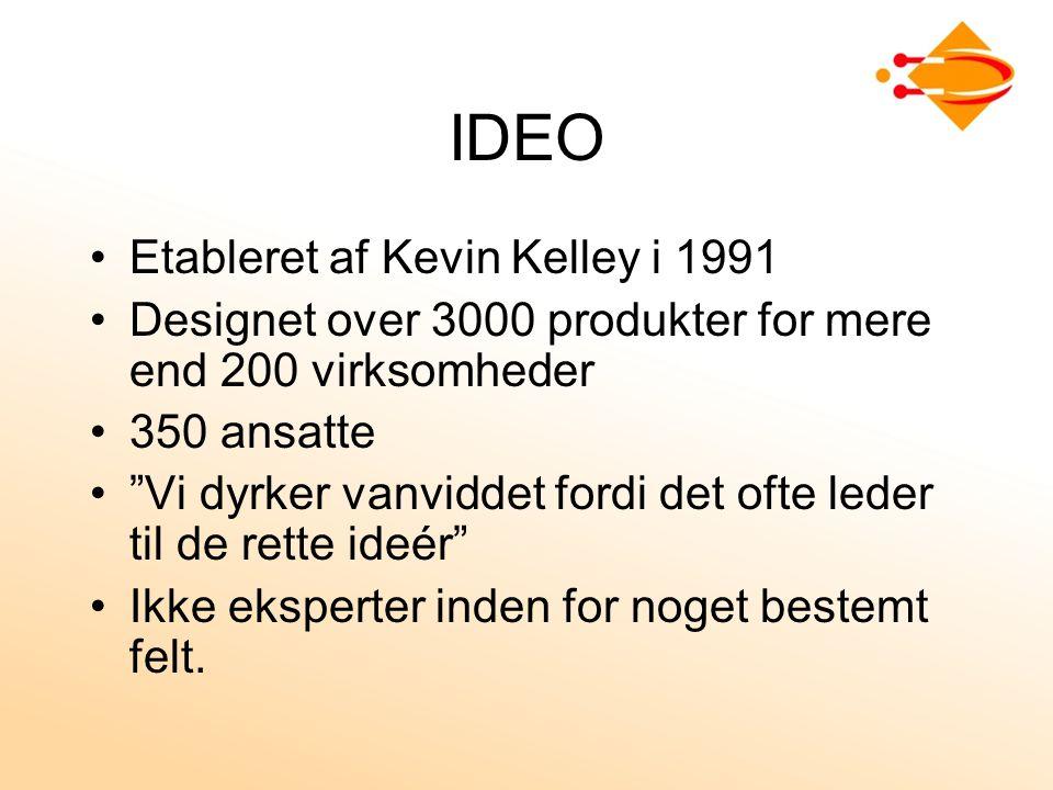 IDEO Etableret af Kevin Kelley i 1991 Designet over 3000 produkter for mere end 200 virksomheder 350 ansatte Vi dyrker vanviddet fordi det ofte leder til de rette ideér Ikke eksperter inden for noget bestemt felt.