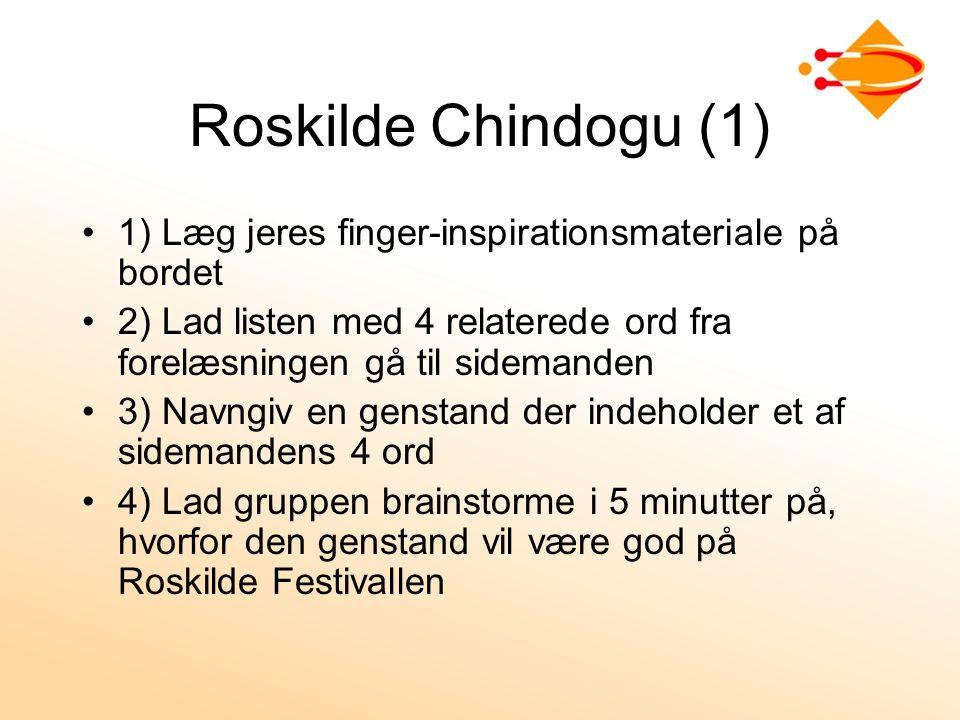 Roskilde Chindogu (1) 1) Læg jeres finger-inspirationsmateriale på bordet 2) Lad listen med 4 relaterede ord fra forelæsningen gå til sidemanden 3) Navngiv en genstand der indeholder et af sidemandens 4 ord 4) Lad gruppen brainstorme i 5 minutter på, hvorfor den genstand vil være god på Roskilde Festivallen