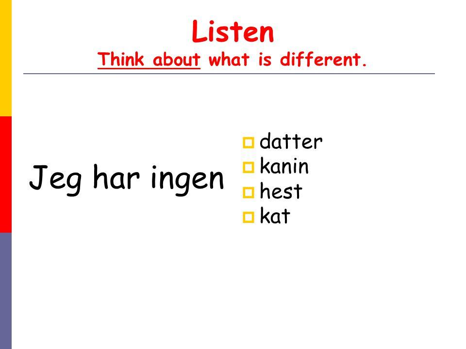 Listen Think about what is different. Jeg har ingen  datter  kanin  hest  kat