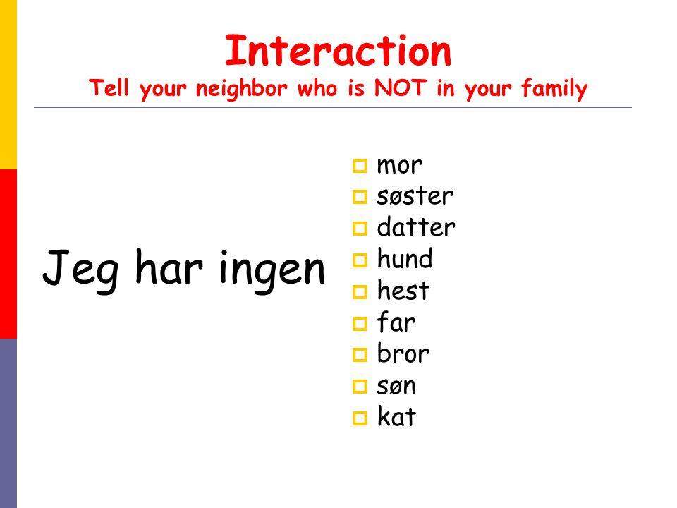 Interaction Tell your neighbor who is NOT in your family Jeg har ingen  mor  søster  datter  hund  hest  far  bror  søn  kat