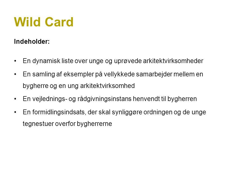 Wild Card Indeholder: En dynamisk liste over unge og uprøvede arkitektvirksomheder En samling af eksempler på vellykkede samarbejder mellem en bygherre og en ung arkitektvirksomhed En vejlednings- og rådgivningsinstans henvendt til bygherren En formidlingsindsats, der skal synliggøre ordningen og de unge tegnestuer overfor bygherrerne