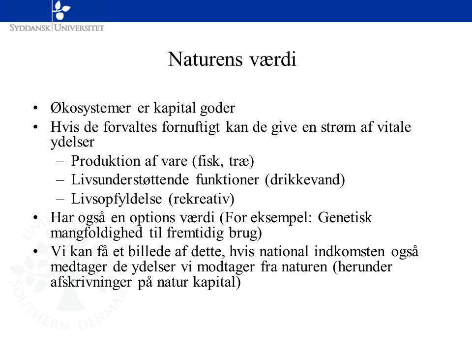 Økosystemer er kapital goder Hvis de forvaltes fornuftigt kan de give en strøm af vitale ydelser –Produktion af vare (fisk, træ) –Livsunderstøttende funktioner (drikkevand) –Livsopfyldelse (rekreativ) Har også en options værdi (For eksempel: Genetisk mangfoldighed til fremtidig brug) Vi kan få et billede af dette, hvis national indkomsten også medtager de ydelser vi modtager fra naturen (herunder afskrivninger på natur kapital) Naturens værdi