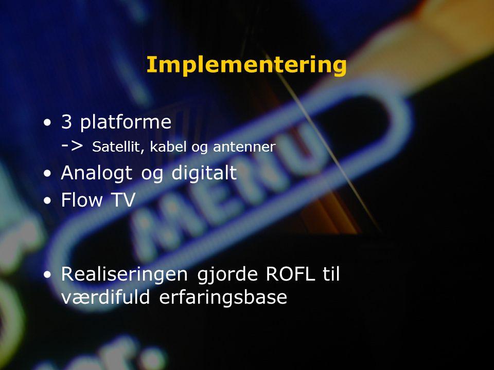 Implementering 3 platforme -> Satellit, kabel og antenner Analogt og digitalt Flow TV Realiseringen gjorde ROFL til værdifuld erfaringsbase