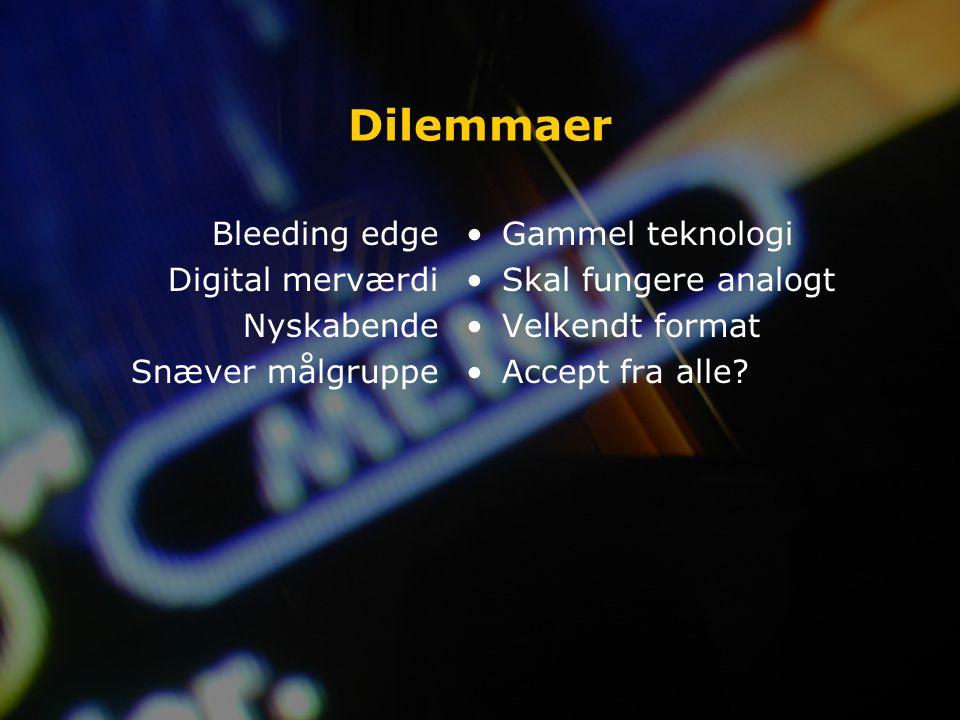 Dilemmaer Bleeding edge Digital merværdi Nyskabende Snæver målgruppe Gammel teknologi Skal fungere analogt Velkendt format Accept fra alle