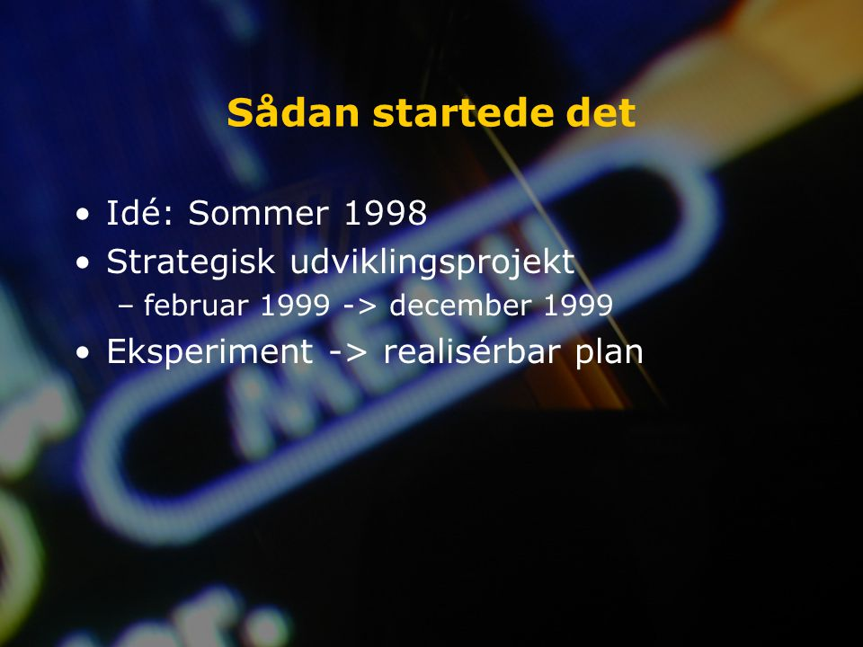 Sådan startede det Idé: Sommer 1998 Strategisk udviklingsprojekt –februar 1999 -> december 1999 Eksperiment -> realisérbar plan