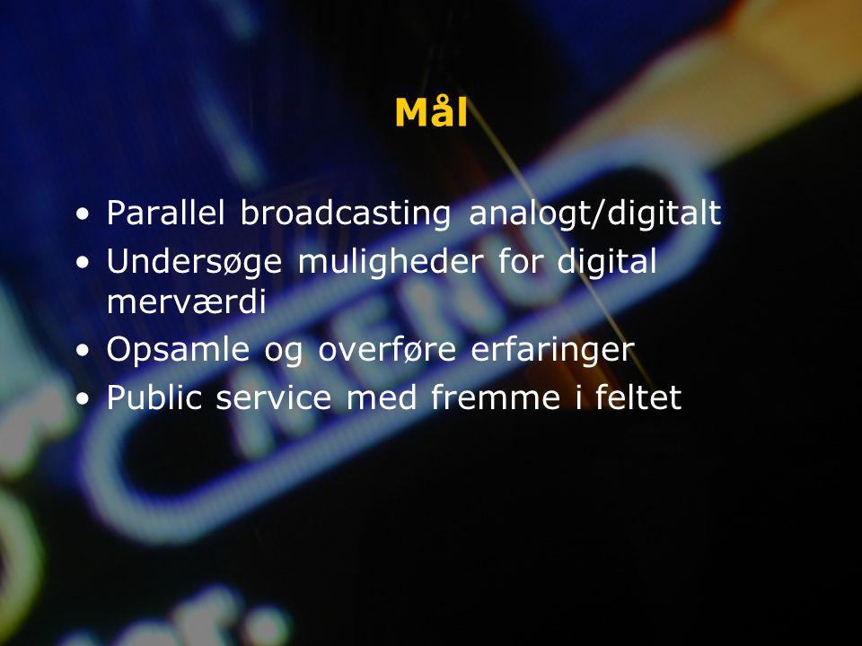 Mål Parallel broadcasting analogt/digitalt Undersøge muligheder for digital merværdi Opsamle og overføre erfaringer Public service med fremme i feltet