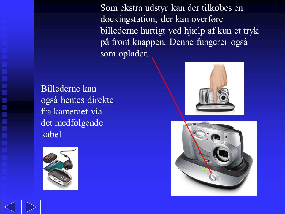 Som ekstra udstyr kan der tilkøbes en dockingstation, der kan overføre billederne hurtigt ved hjælp af kun et tryk på front knappen.
