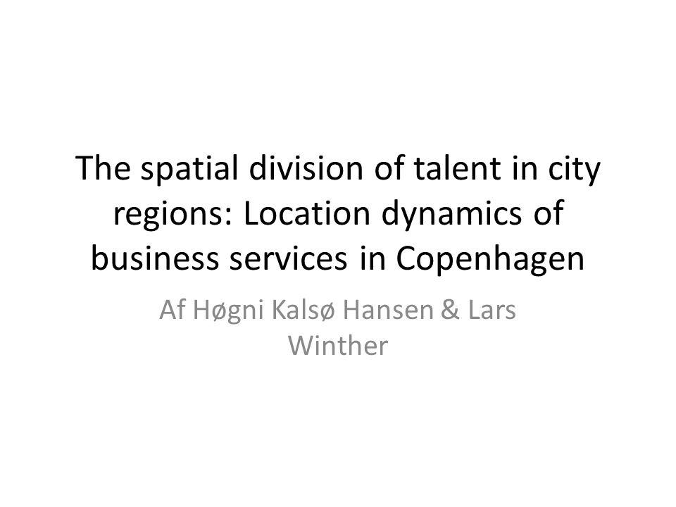 The spatial division of talent in city regions: Location dynamics of business services in Copenhagen Af Høgni Kalsø Hansen & Lars Winther