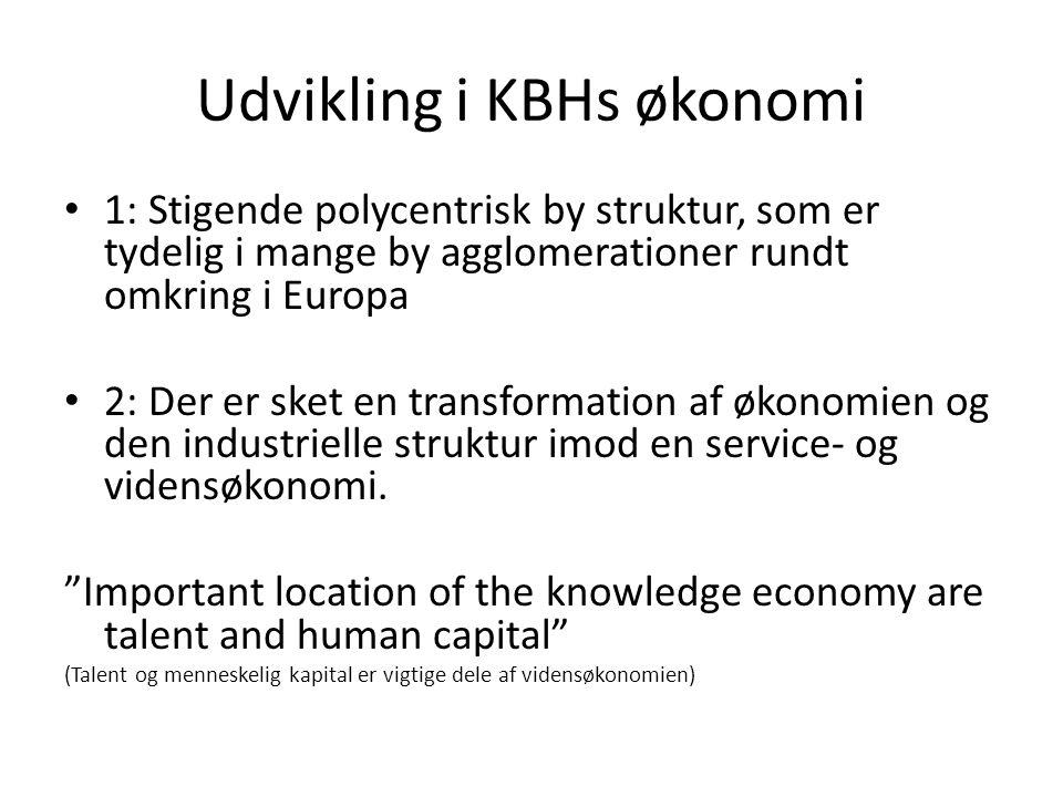 Udvikling i KBHs økonomi 1: Stigende polycentrisk by struktur, som er tydelig i mange by agglomerationer rundt omkring i Europa 2: Der er sket en transformation af økonomien og den industrielle struktur imod en service- og vidensøkonomi.