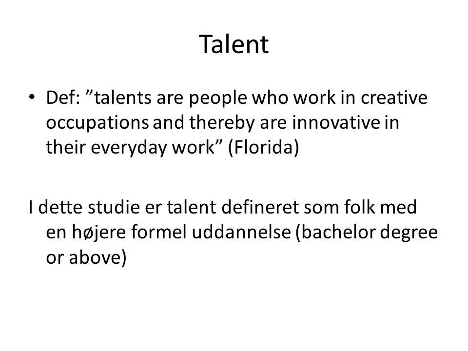 Talent Def: talents are people who work in creative occupations and thereby are innovative in their everyday work (Florida) I dette studie er talent defineret som folk med en højere formel uddannelse (bachelor degree or above)