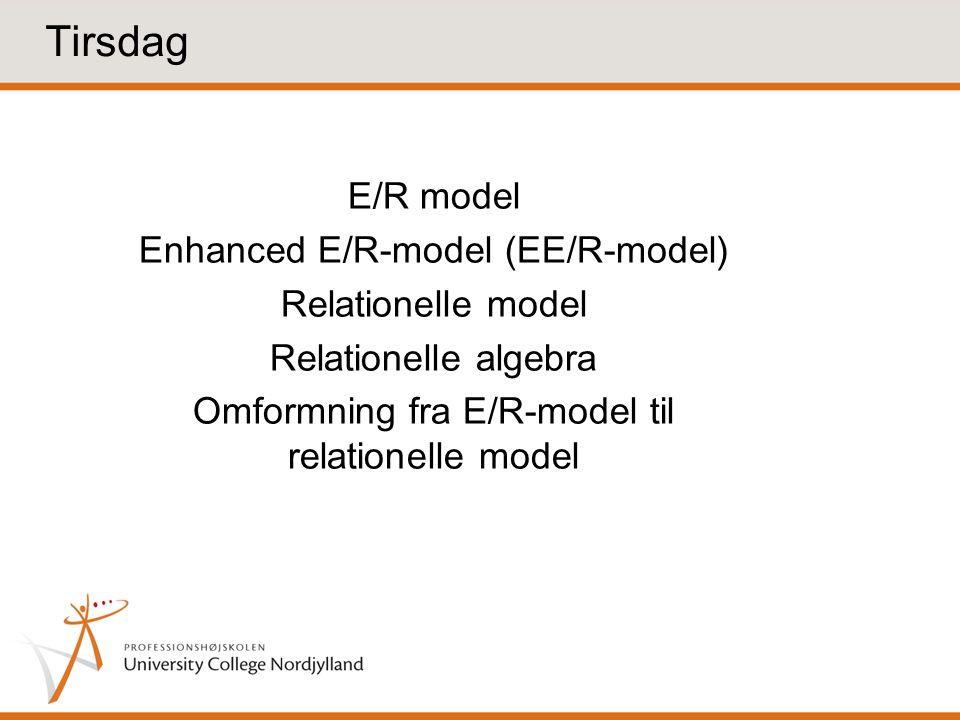 E/R model Enhanced E/R-model (EE/R-model) Relationelle model Relationelle algebra Omformning fra E/R-model til relationelle model Tirsdag