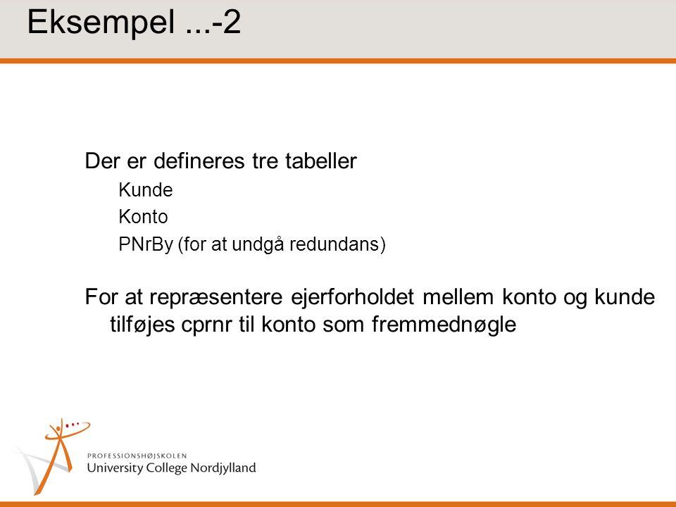 Eksempel...-2 Der er defineres tre tabeller Kunde Konto PNrBy (for at undgå redundans) For at repræsentere ejerforholdet mellem konto og kunde tilføjes cprnr til konto som fremmednøgle