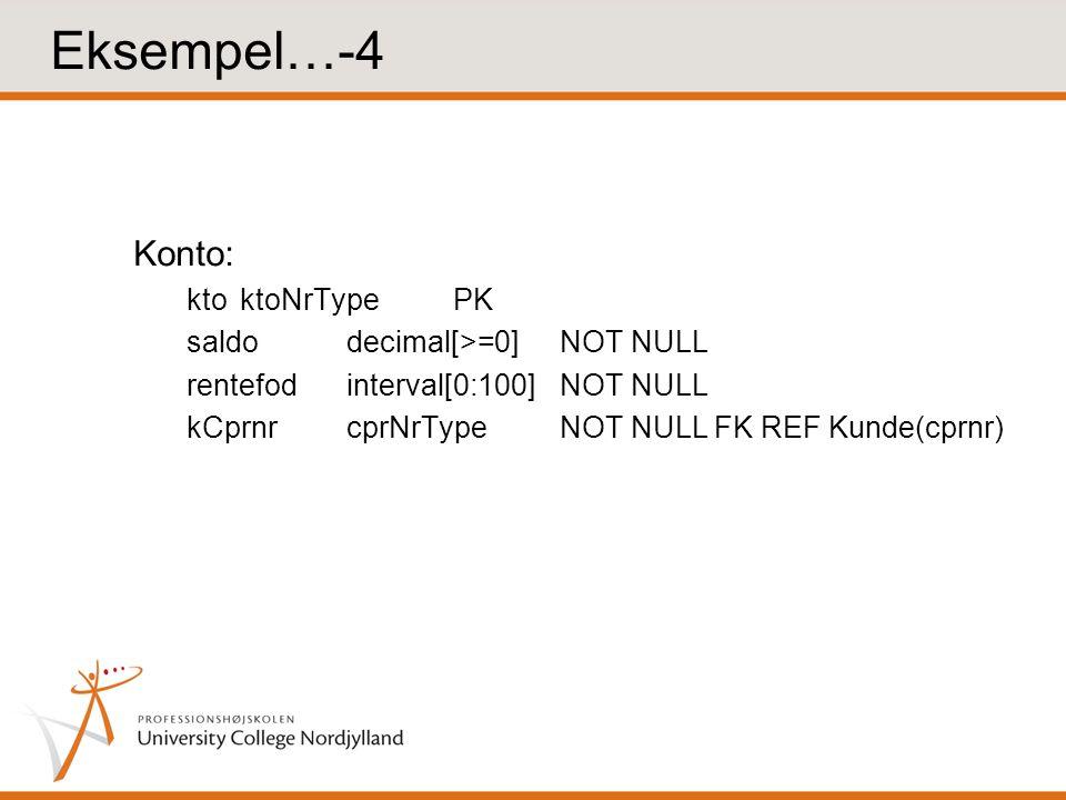 Eksempel…-4 Konto: ktoktoNrTypePK saldodecimal[>=0]NOT NULL rentefodinterval[0:100]NOT NULL kCprnrcprNrTypeNOT NULL FK REF Kunde(cprnr)