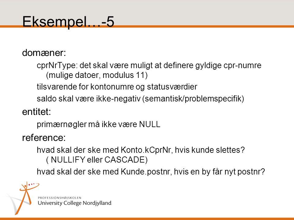 Eksempel…-5 domæner: cprNrType: det skal være muligt at definere gyldige cpr-numre (mulige datoer, modulus 11) tilsvarende for kontonumre og statusværdier saldo skal være ikke-negativ (semantisk/problemspecifik) entitet: primærnøgler må ikke være NULL reference: hvad skal der ske med Konto.kCprNr, hvis kunde slettes.