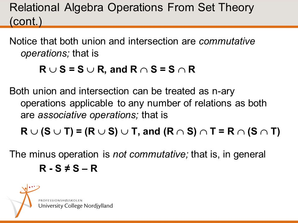 Relational Algebra Operations From Set Theory (cont.) Notice that both union and intersection are commutative operations; that is R  S = S  R, and R  S = S  R Both union and intersection can be treated as n-ary operations applicable to any number of relations as both are associative operations; that is R  (S  T) = (R  S)  T, and (R  S)  T = R  (S  T) The minus operation is not commutative; that is, in general R - S ≠ S – R