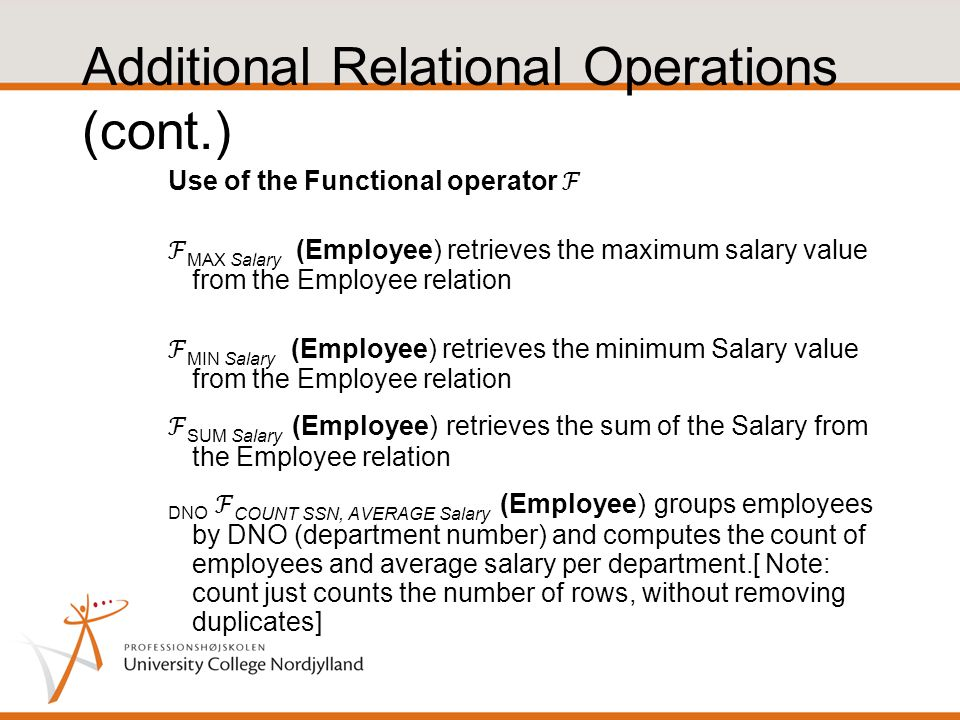 Use of the Functional operator ℱ ℱ MAX Salary (Employee) retrieves the maximum salary value from the Employee relation ℱ MIN Salary (Employee) retrieves the minimum Salary value from the Employee relation ℱ SUM Salary (Employee) retrieves the sum of the Salary from the Employee relation DNO ℱ COUNT SSN, AVERAGE Salary (Employee) groups employees by DNO (department number) and computes the count of employees and average salary per department.[ Note: count just counts the number of rows, without removing duplicates] Additional Relational Operations (cont.)