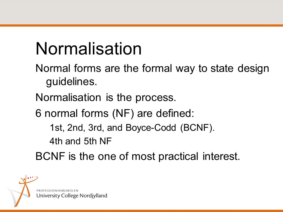 Normalisation Normal forms are the formal way to state design guidelines.