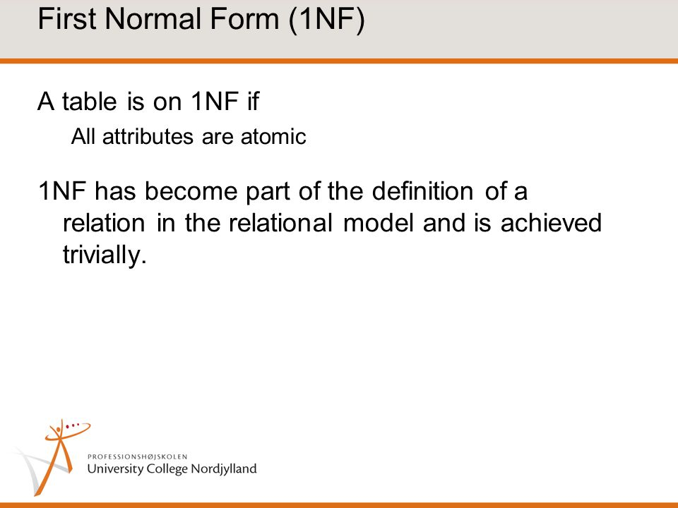 First Normal Form (1NF) A table is on 1NF if All attributes are atomic 1NF has become part of the definition of a relation in the relational model and is achieved trivially.