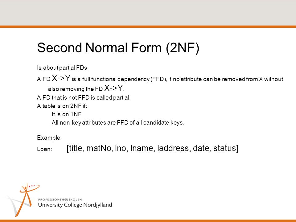 Second Normal Form (2NF) Is about partial FDs A FD X->Y is a full functional dependency (FFD), if no attribute can be removed from X without also removing the FD X->Y.