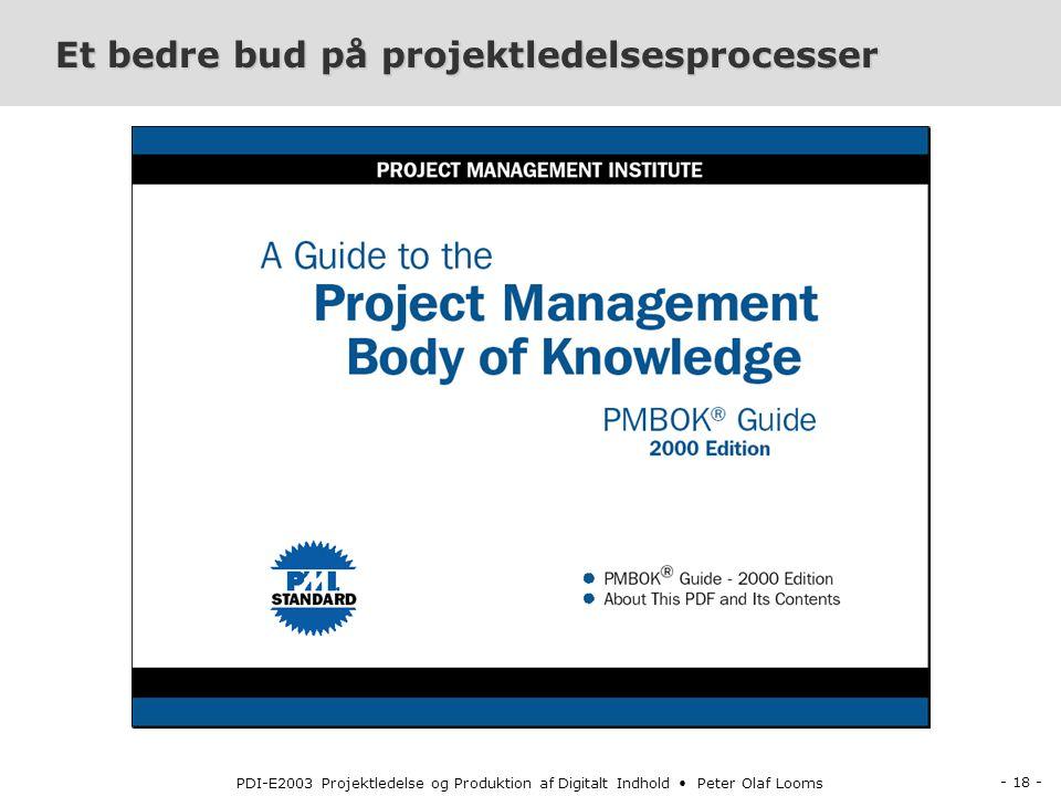 - 18 - PDI-E2003 Projektledelse og Produktion af Digitalt Indhold Peter Olaf Looms Et bedre bud på projektledelsesprocesser