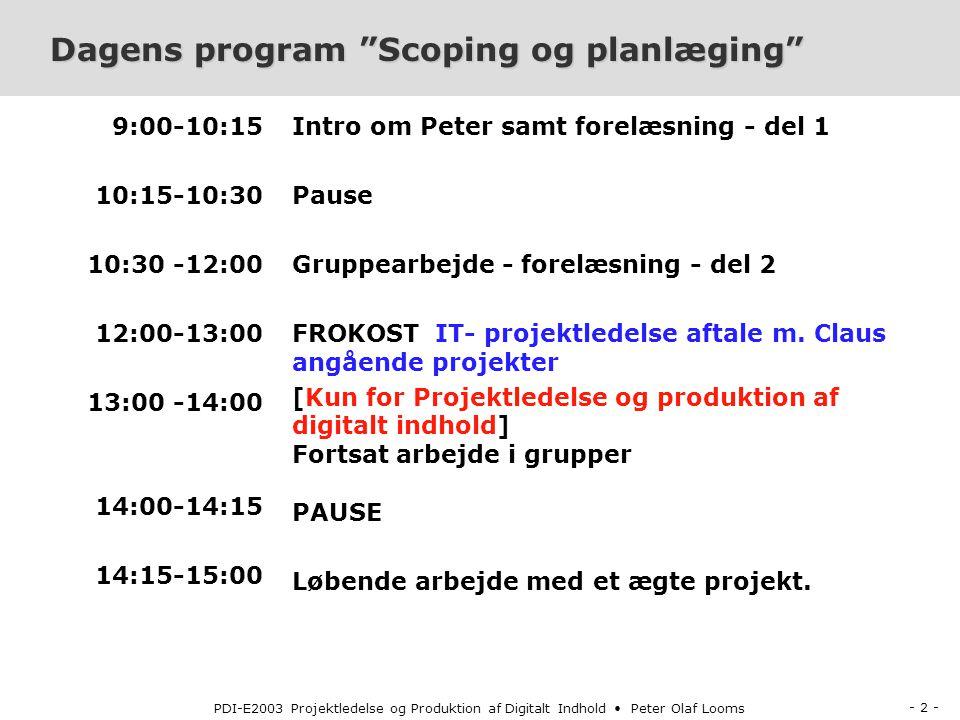 - 2 - PDI-E2003 Projektledelse og Produktion af Digitalt Indhold Peter Olaf Looms Dagens program Scoping og planlæging 9:00-10:15 10:15-10:30 10:30 -12:00 12:00-13:00 13:00 -14:00 14:00-14:15 14:15-15:00 Intro om Peter samt forelæsning - del 1 Pause Gruppearbejde - forelæsning - del 2 FROKOST IT- projektledelse aftale m.