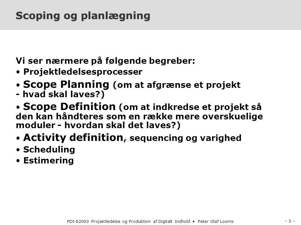 - 3 - PDI-E2003 Projektledelse og Produktion af Digitalt Indhold Peter Olaf Looms Scoping og planlægning Vi ser nærmere på følgende begreber: Projektledelsesprocesser Scope Planning (om at afgrænse et projekt - hvad skal laves ) Scope Definition (om at indkredse et projekt så den kan håndteres som en række mere overskuelige moduler - hvordan skal det laves ) Activity definition, sequencing og varighed Scheduling Estimering