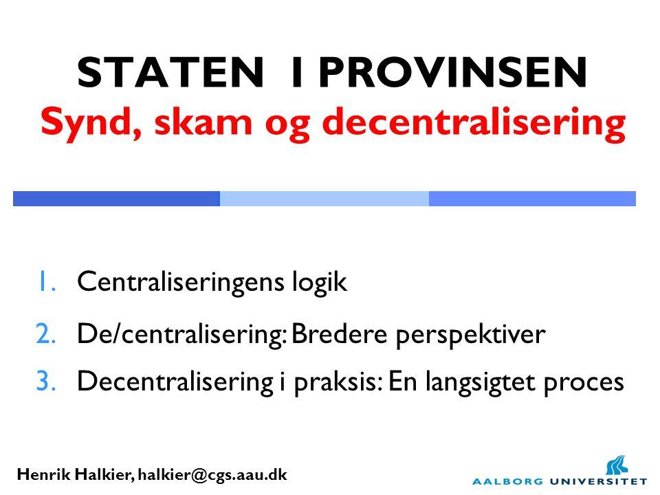 Henrik Halkier, halkier@cgs.aau.dk STATEN I PROVINSEN Synd, skam og decentralisering 1.Centraliseringens logik 2.De/centralisering: Bredere perspektiver 3.Decentralisering i praksis: En langsigtet proces