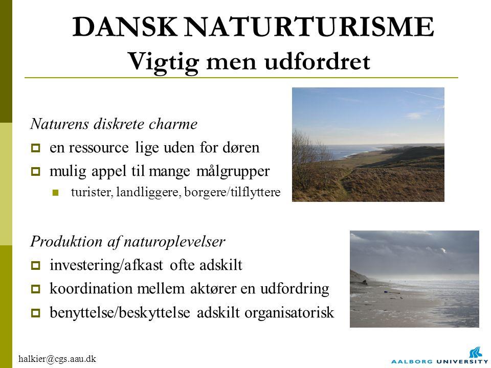 halkier@cgs.aau.dk DANSK NATURTURISME Vigtig men udfordret Naturens diskrete charme  en ressource lige uden for døren  mulig appel til mange målgrupper turister, landliggere, borgere/tilflyttere Produktion af naturoplevelser  investering/afkast ofte adskilt  koordination mellem aktører en udfordring  benyttelse/beskyttelse adskilt organisatorisk