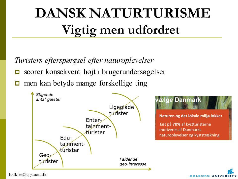 halkier@cgs.aau.dk DANSK NATURTURISME Vigtig men udfordret Turisters efterspørgsel efter naturoplevelser  scorer konsekvent højt i brugerundersøgelser  men kan betyde mange forskellige ting