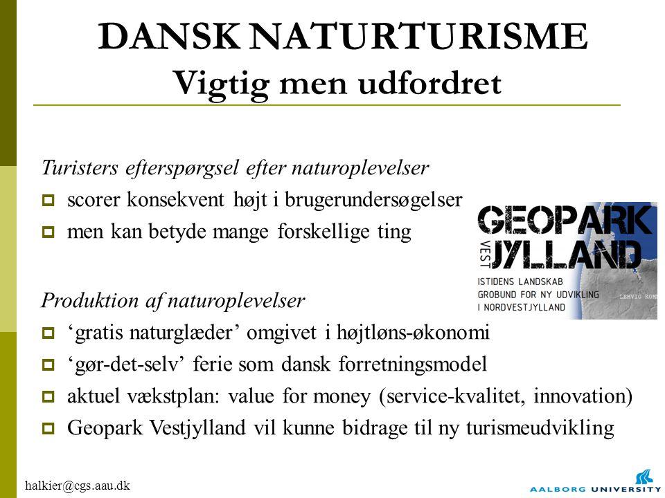 halkier@cgs.aau.dk DANSK NATURTURISME Vigtig men udfordret Turisters efterspørgsel efter naturoplevelser  scorer konsekvent højt i brugerundersøgelser  men kan betyde mange forskellige ting Produktion af naturoplevelser  'gratis naturglæder' omgivet i højtløns-økonomi  'gør-det-selv' ferie som dansk forretningsmodel  aktuel vækstplan: value for money (service-kvalitet, innovation)  Geopark Vestjylland vil kunne bidrage til ny turismeudvikling